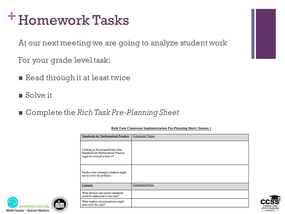 + Homework Tasks At our next meeting we are going to analyze student work For your grade level task: Read through it at least twice Solve it Complete