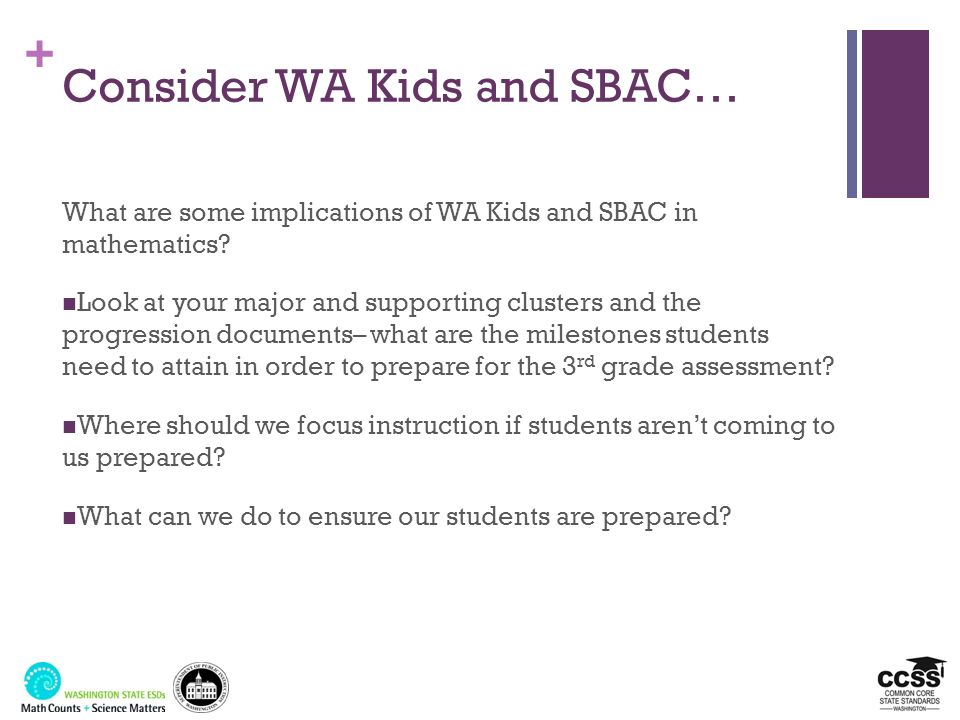 + Consider WA Kids and SBAC… What are some implications of WA Kids and SBAC in mathematics? Look at your major and supporting clusters and the progres