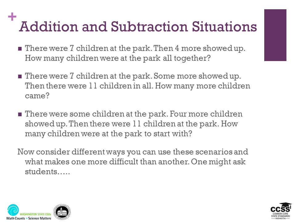+ Addition and Subtraction Situations There were 7 children at the park. Then 4 more showed up.How many children were at the park all together? There
