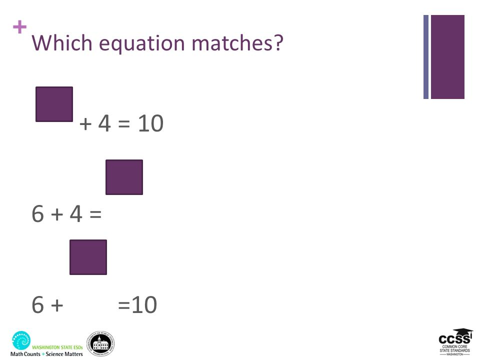 + Which equation matches? + 4 = 10 6 + 4 = 6 + =10