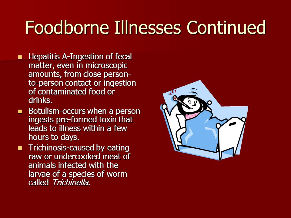 Foodborne Illnesses Continued Hepatitis A-Ingestion of fecal matter, even in microscopic amounts, from close person- to-person contact or ingestion of contaminated food or drinks.