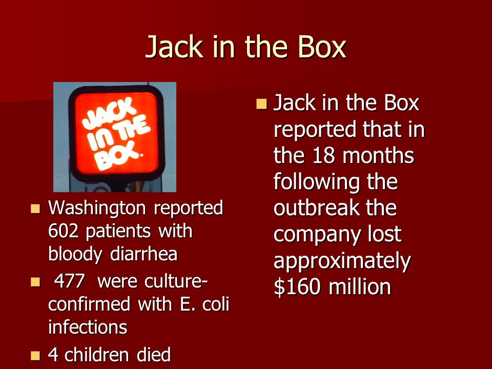 Jack in the Box Washington reported 602 patients with bloody diarrhea Washington reported 602 patients with bloody diarrhea 477 were culture- confirmed with E.