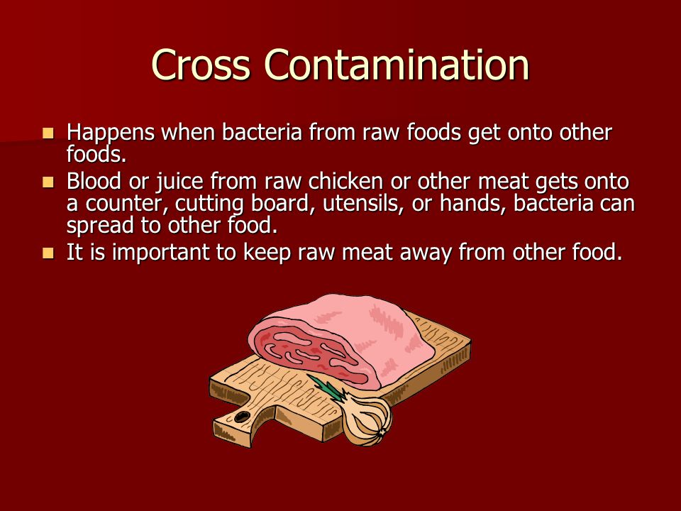 Cross Contamination Happens when bacteria from raw foods get onto other foods.