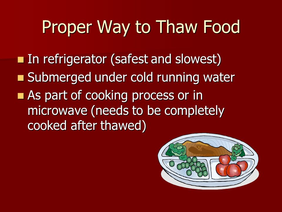 Proper Way to Thaw Food In refrigerator (safest and slowest) In refrigerator (safest and slowest) Submerged under cold running water Submerged under c