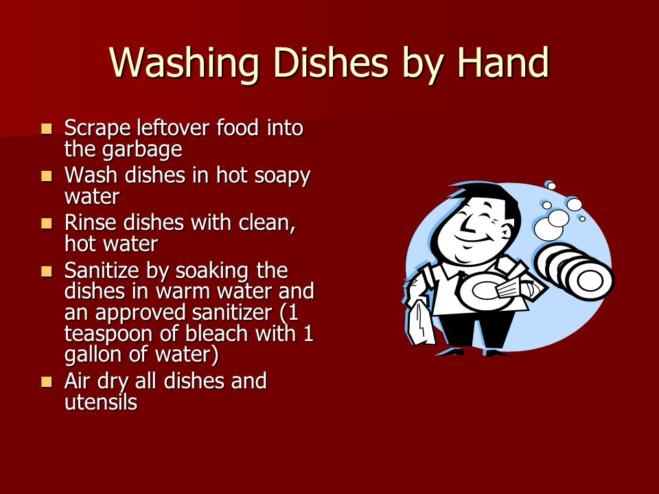 Washing Dishes by Hand Scrape leftover food into the garbage Scrape leftover food into the garbage Wash dishes in hot soapy water Wash dishes in hot soapy water Rinse dishes with clean, hot water Rinse dishes with clean, hot water Sanitize by soaking the dishes in warm water and an approved sanitizer (1 teaspoon of bleach with 1 gallon of water) Sanitize by soaking the dishes in warm water and an approved sanitizer (1 teaspoon of bleach with 1 gallon of water) Air dry all dishes and utensils Air dry all dishes and utensils
