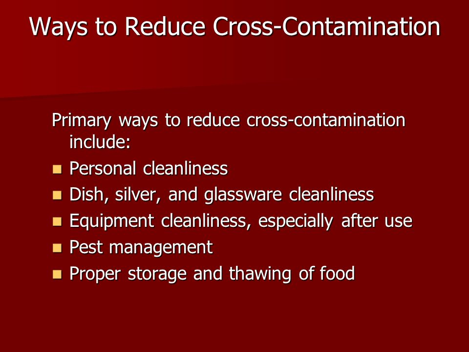 Ways to Reduce Cross-Contamination Primary ways to reduce cross-contamination include: Personal cleanliness Personal cleanliness Dish, silver, and glassware cleanliness Dish, silver, and glassware cleanliness Equipment cleanliness, especially after use Equipment cleanliness, especially after use Pest management Pest management Proper storage and thawing of food Proper storage and thawing of food
