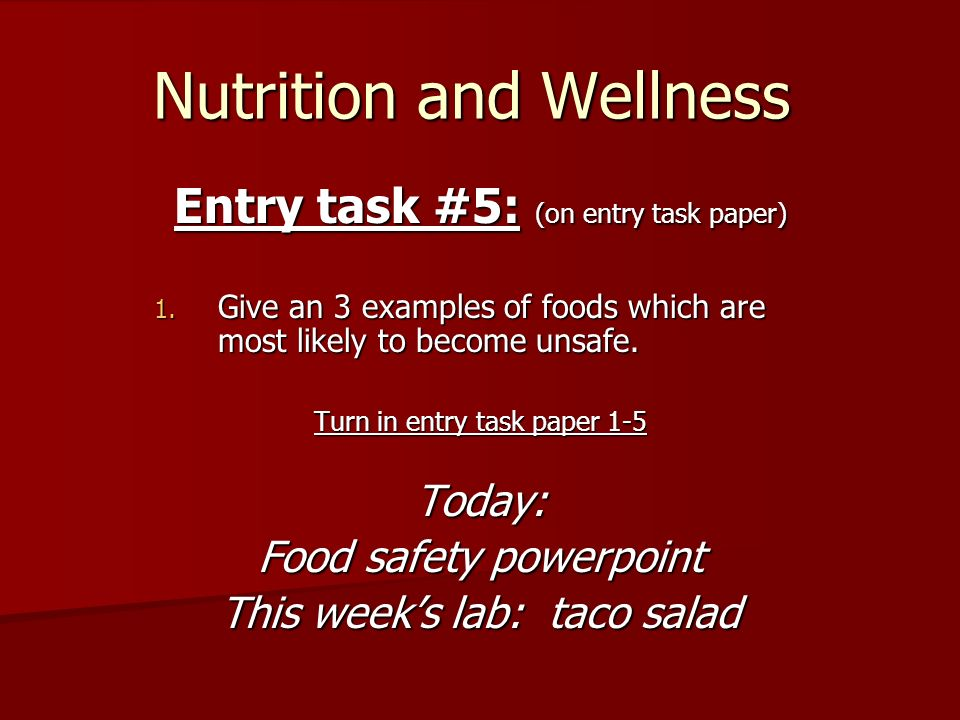 Nutrition and Wellness Entry task #5: (on entry task paper) 1. Give an 3 examples of foods which are most likely to become unsafe. Turn in entry task