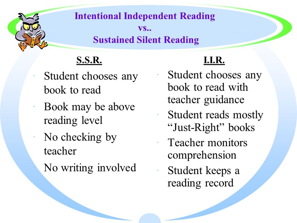 Intentional Independent Reading vs.. Sustained Silent Reading ·Student chooses any book to read ·Book may be above reading level ·No checking by teach