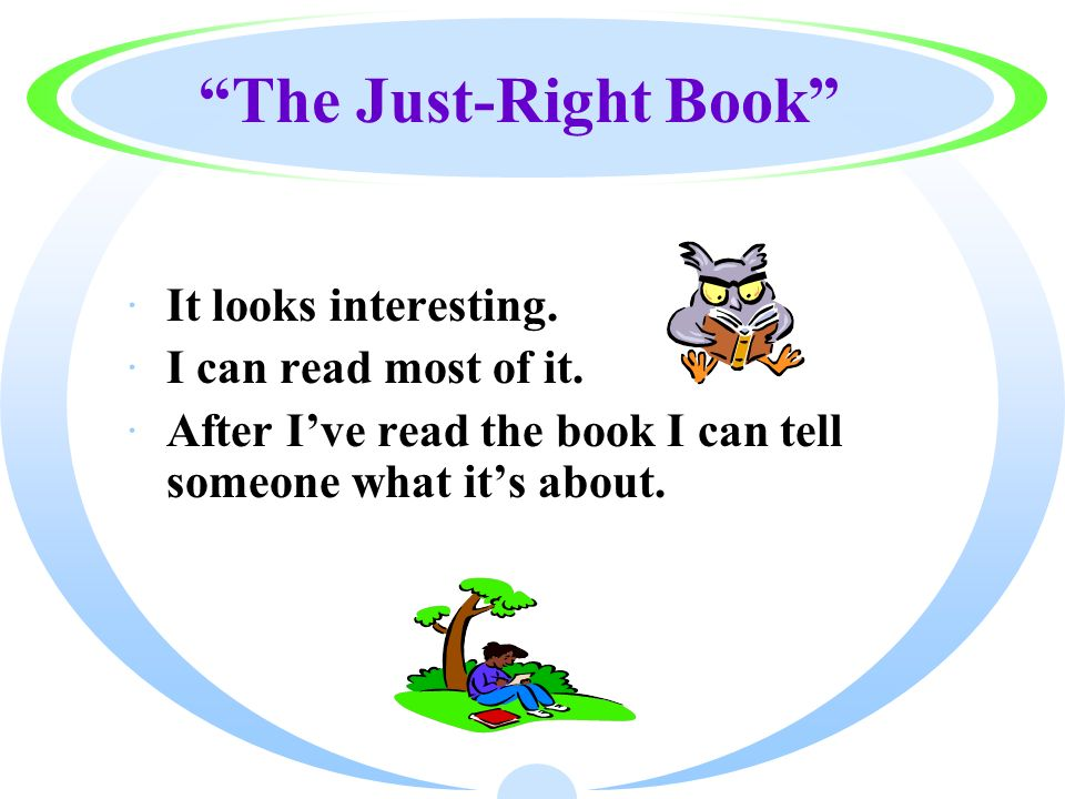 The Just-Right Book ·It looks interesting. ·I can read most of it. ·After Ive read the book I can tell someone what its about.