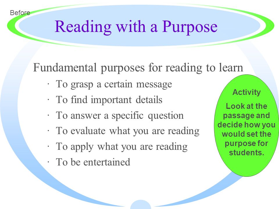 Reading with a Purpose Fundamental purposes for reading to learn ·To grasp a certain message ·To find important details ·To answer a specific question
