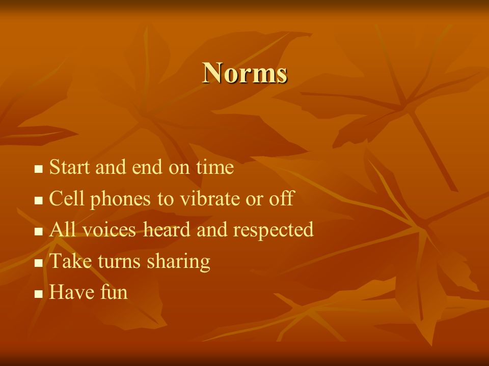 Norms Start and end on time Cell phones to vibrate or off All voices heard and respected Take turns sharing Have fun