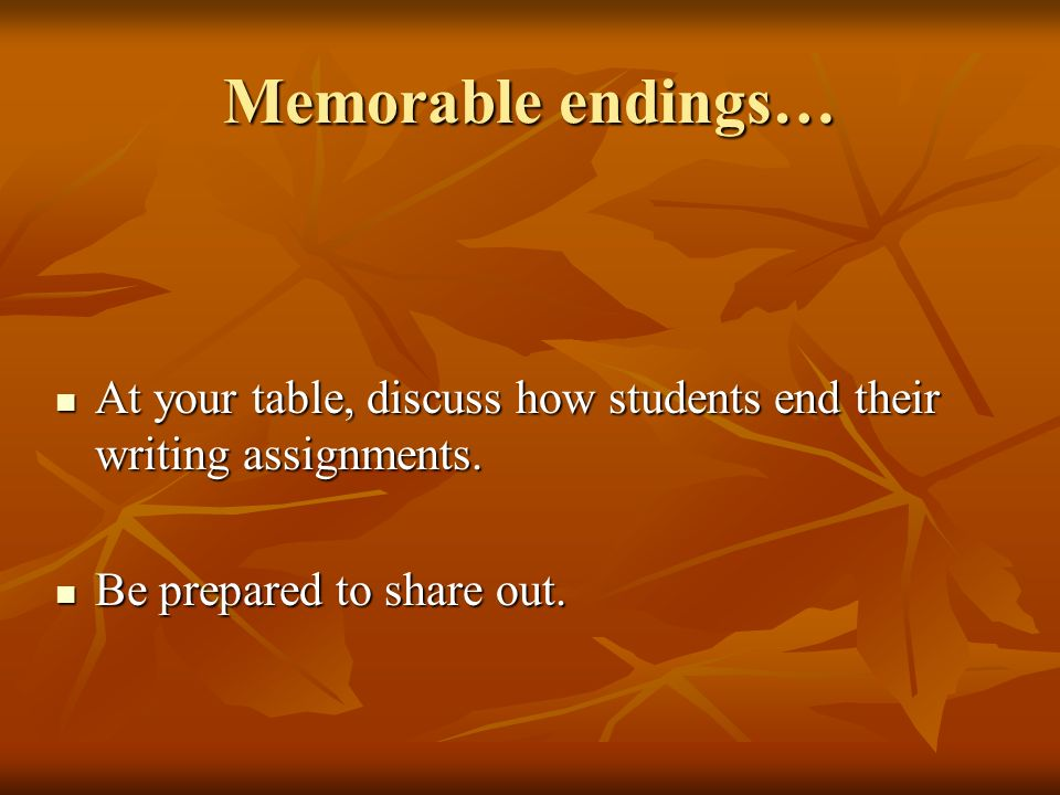 Memorable endings… At your table, discuss how students end their writing assignments. At your table, discuss how students end their writing assignment