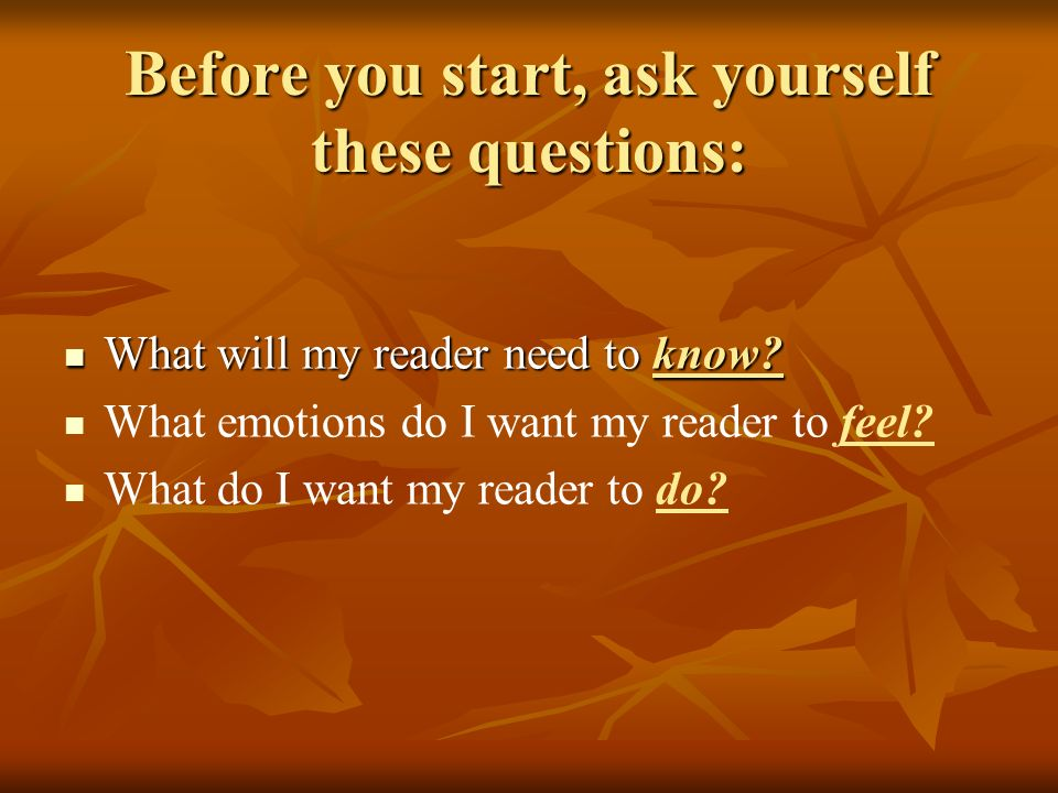 Before you start, ask yourself these questions: What will my reader need to know? What will my reader need to know? What emotions do I want my reader