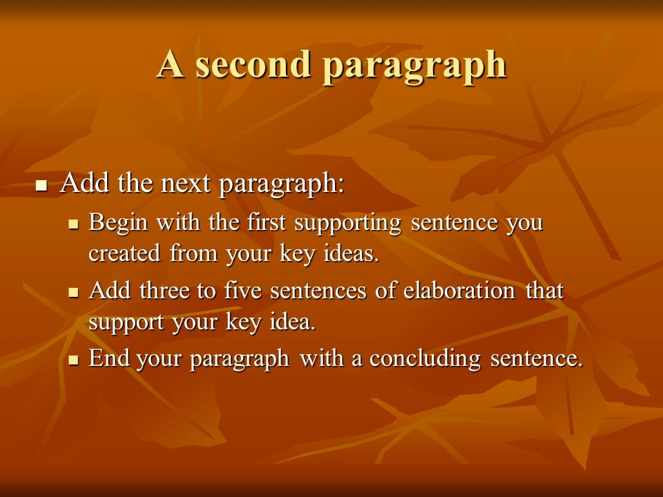 A second paragraph Add the next paragraph: Add the next paragraph: Begin with the first supporting sentence you created from your key ideas. Begin wit