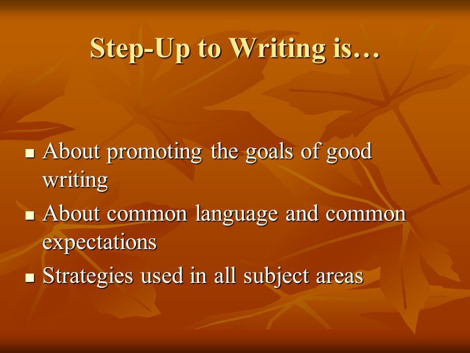 Step-Up to Writing is… About promoting the goals of good writing About promoting the goals of good writing About common language and common expectatio