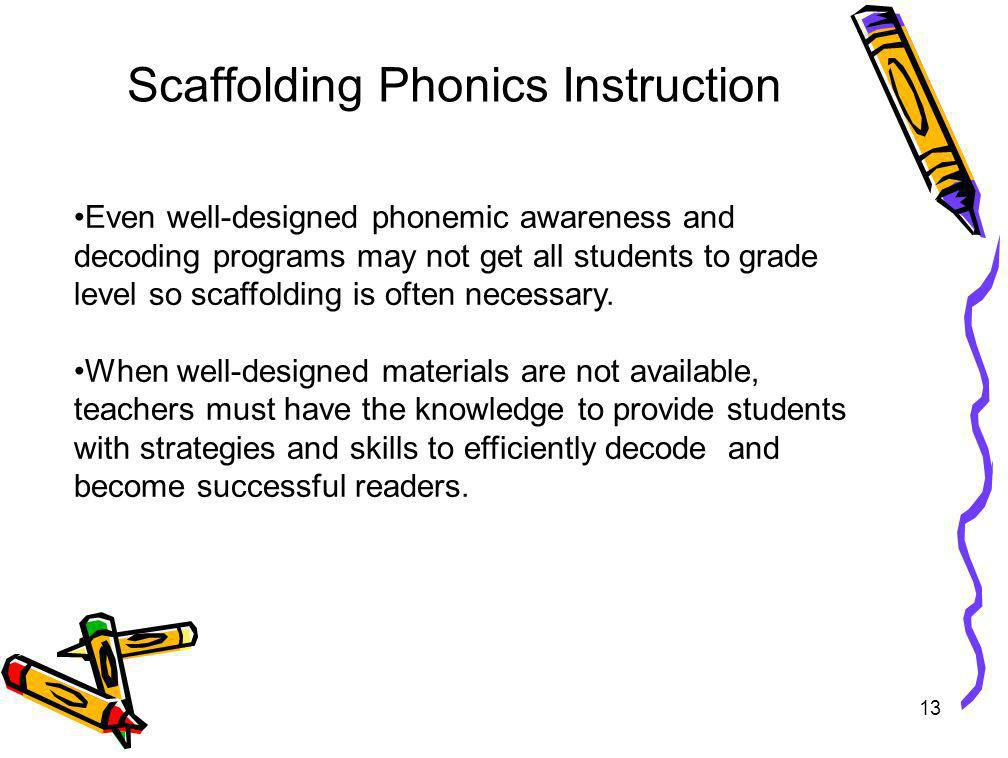 13 Scaffolding Phonics Instruction Even well-designed phonemic awareness and decoding programs may not get all students to grade level so scaffolding