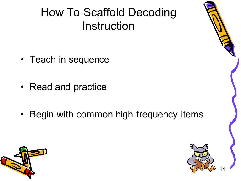 14 How To Scaffold Decoding Instruction Teach in sequence Read and practice Begin with common high frequency items