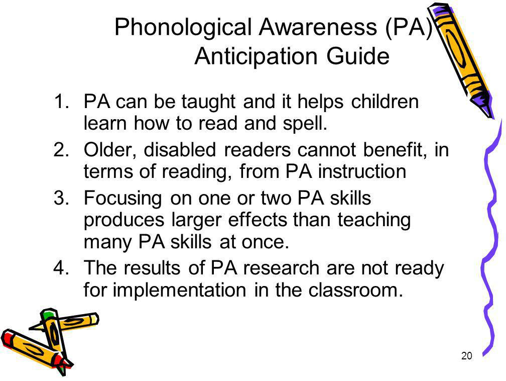 20 Phonological Awareness (PA) Anticipation Guide 1.PA can be taught and it helps children learn how to read and spell. 2.Older, disabled readers cann