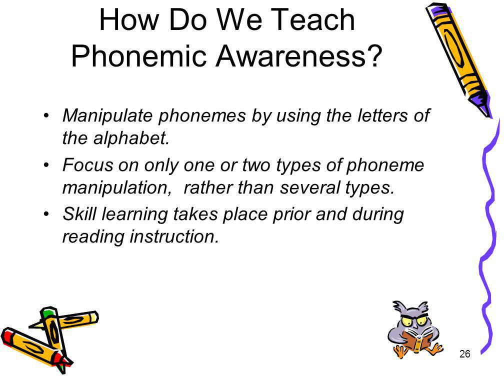 26 How Do We Teach Phonemic Awareness? Manipulate phonemes by using the letters of the alphabet. Focus on only one or two types of phoneme manipulatio