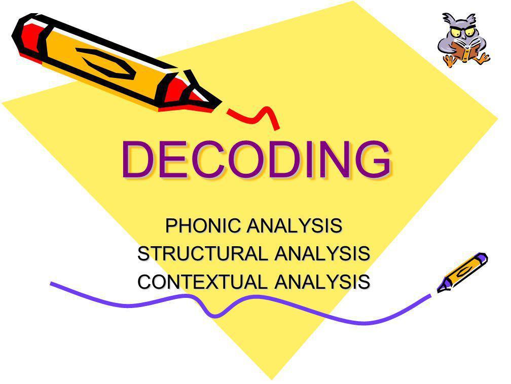 DECODINGDECODING PHONIC ANALYSIS STRUCTURAL ANALYSIS CONTEXTUAL ANALYSIS