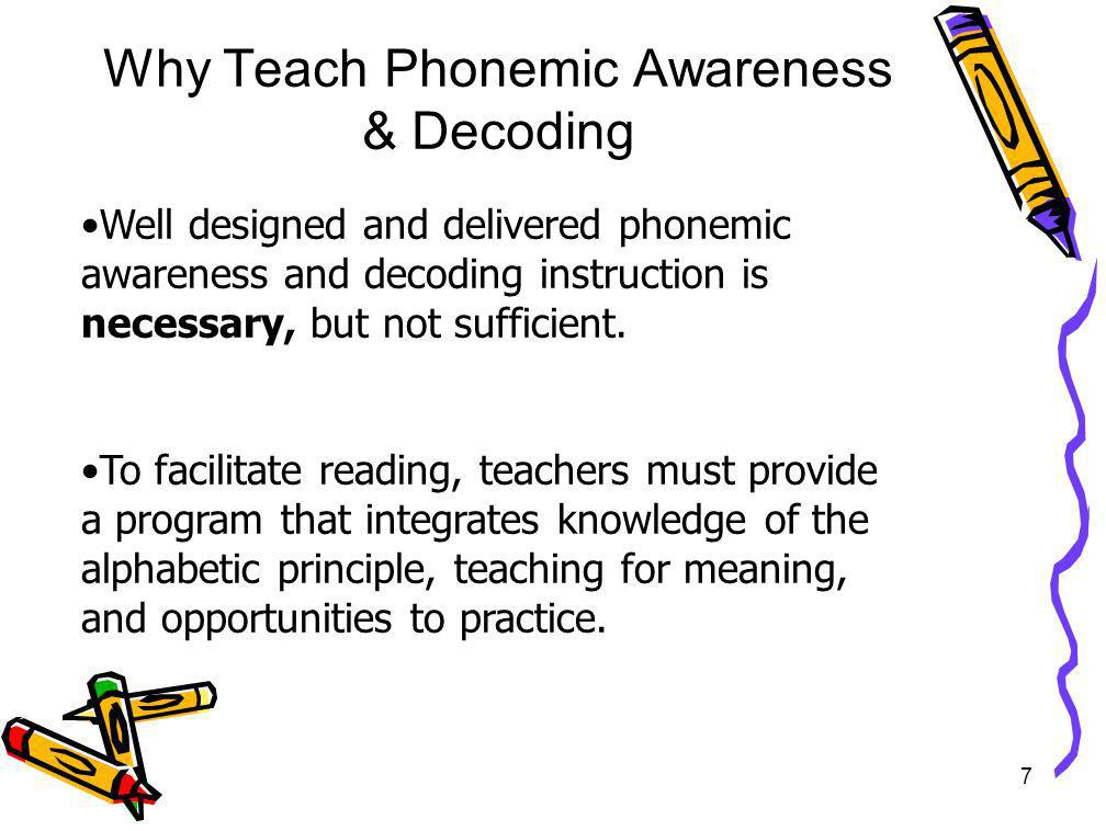 7 Why Teach Phonemic Awareness & Decoding Well designed and delivered phonemic awareness and decoding instruction is necessary, but not sufficient. To