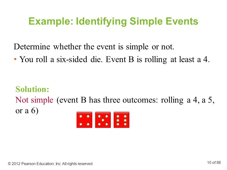 Example: Identifying Simple Events Determine whether the event is simple or not. You roll a six-sided die. Event B is rolling at least a 4. Solution: