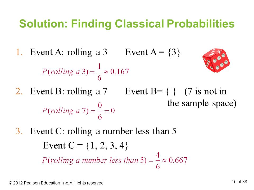 Solution: Finding Classical Probabilities 1.Event A: rolling a 3 Event A = {3} 2.Event B: rolling a 7 Event B= { } (7 is not in the sample space) 3.Ev