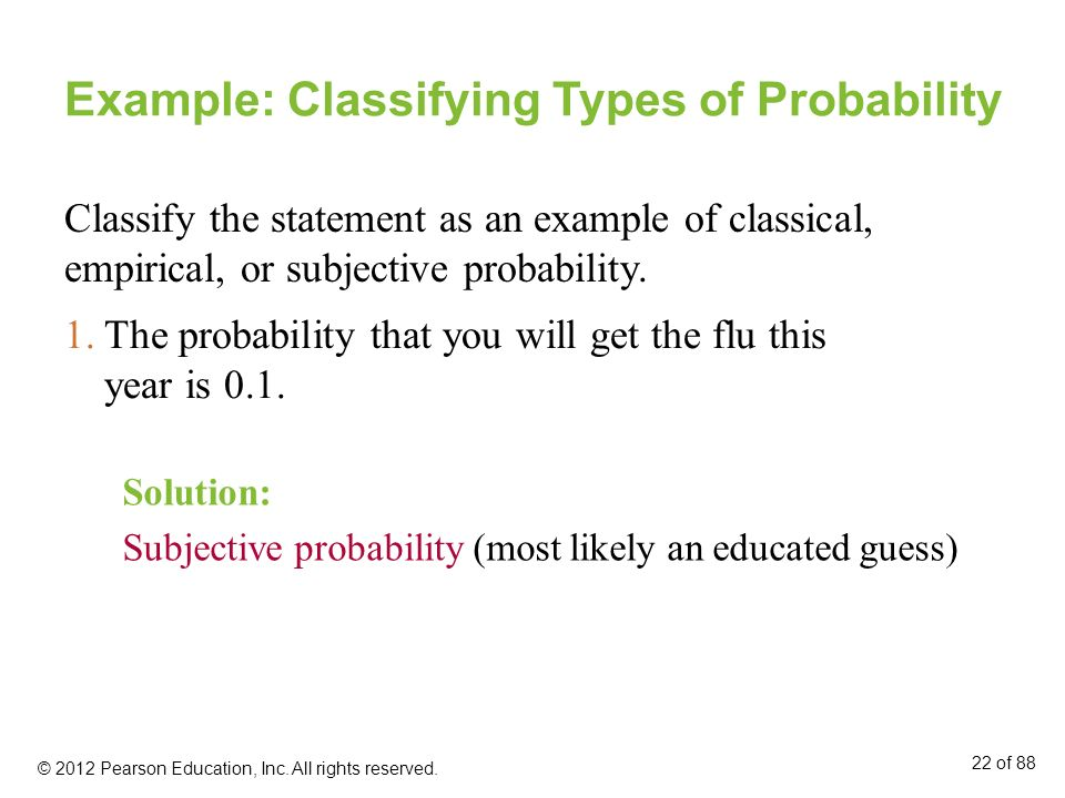 Example: Classifying Types of Probability Classify the statement as an example of classical, empirical, or subjective probability. Solution: Subjectiv