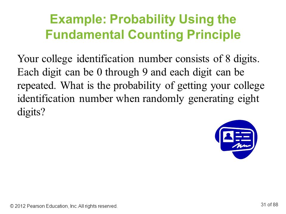 Example: Probability Using the Fundamental Counting Principle Your college identification number consists of 8 digits. Each digit can be 0 through 9 a