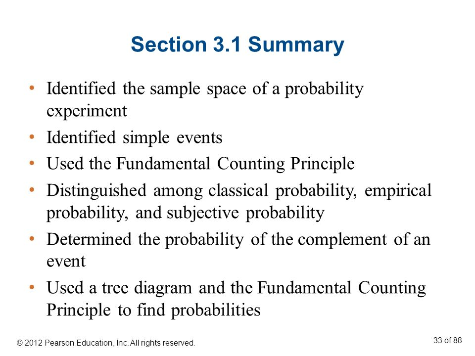 Section 3.1 Summary Identified the sample space of a probability experiment Identified simple events Used the Fundamental Counting Principle Distingui