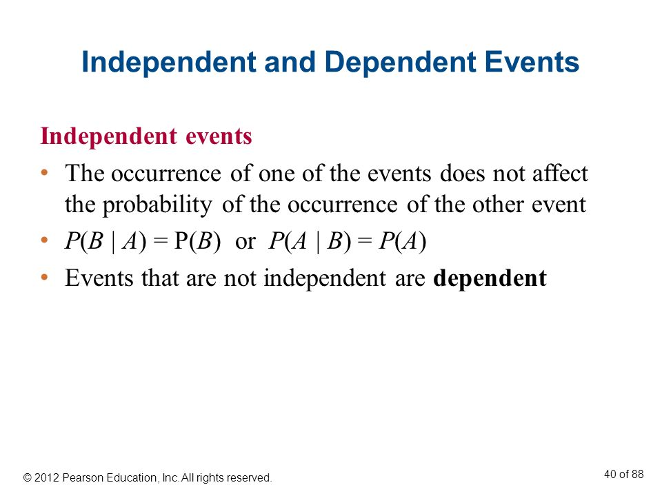 Independent and Dependent Events Independent events The occurrence of one of the events does not affect the probability of the occurrence of the other