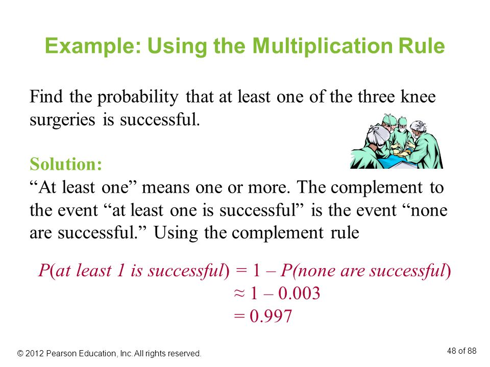 Example: Using the Multiplication Rule Find the probability that at least one of the three knee surgeries is successful. Solution: At least one means