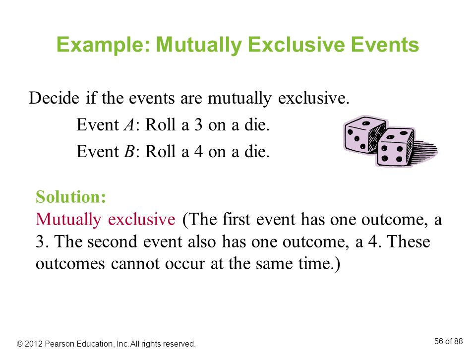 Example: Mutually Exclusive Events Decide if the events are mutually exclusive. Event A: Roll a 3 on a die. Event B: Roll a 4 on a die. Solution: Mutu