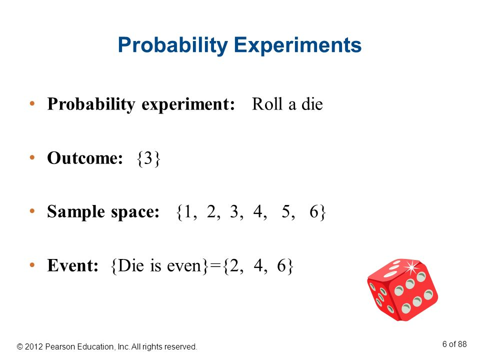Probability Experiments Probability experiment: Roll a die Outcome: {3} Sample space: {1, 2, 3, 4, 5, 6} Event: {Die is even}={2, 4, 6} © 2012 Pearson