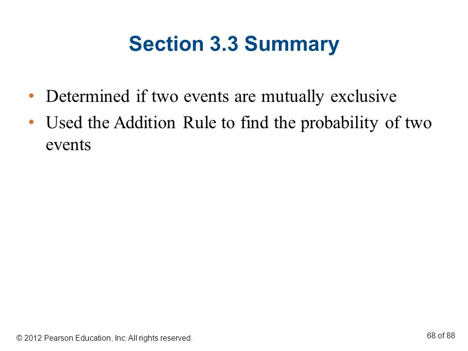 Section 3.3 Summary Determined if two events are mutually exclusive Used the Addition Rule to find the probability of two events © 2012 Pearson Educat