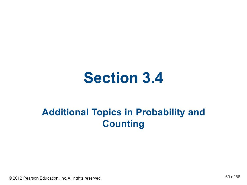 Section 3.4 Additional Topics in Probability and Counting © 2012 Pearson Education, Inc. All rights reserved. 69 of 88