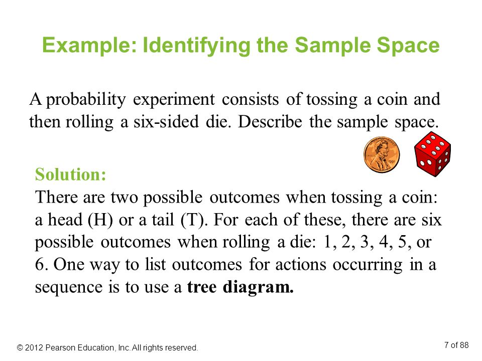 Example: Identifying the Sample Space A probability experiment consists of tossing a coin and then rolling a six-sided die. Describe the sample space.