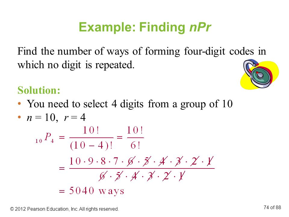 Example: Finding nPr Find the number of ways of forming four-digit codes in which no digit is repeated. Solution: You need to select 4 digits from a g
