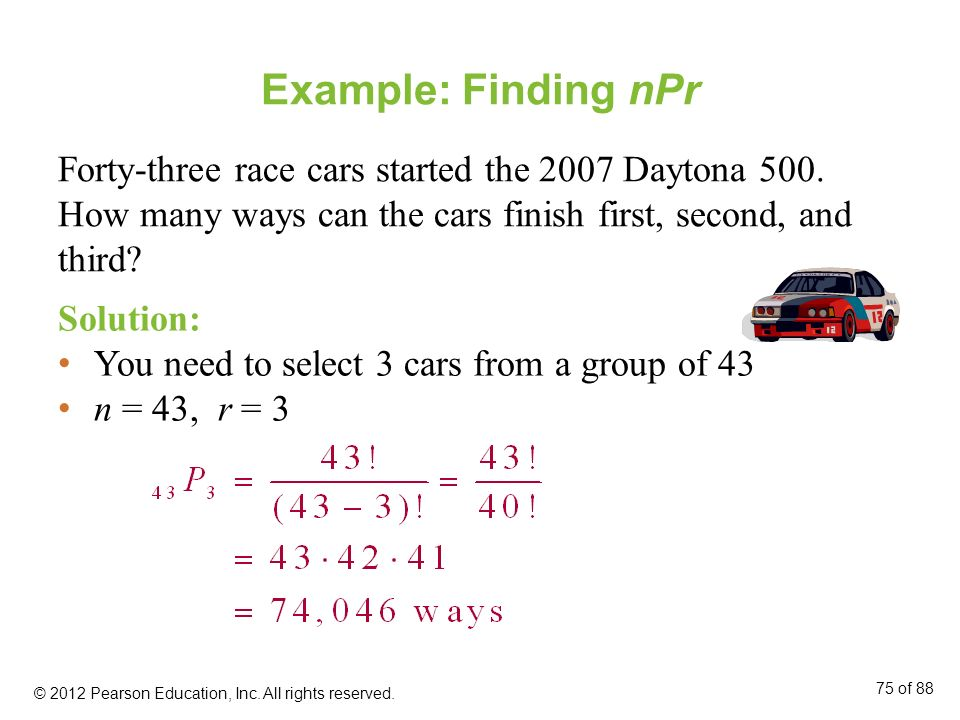 Example: Finding nPr Forty-three race cars started the 2007 Daytona 500. How many ways can the cars finish first, second, and third? Solution: You nee