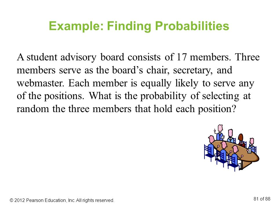 Example: Finding Probabilities A student advisory board consists of 17 members. Three members serve as the boards chair, secretary, and webmaster. Eac