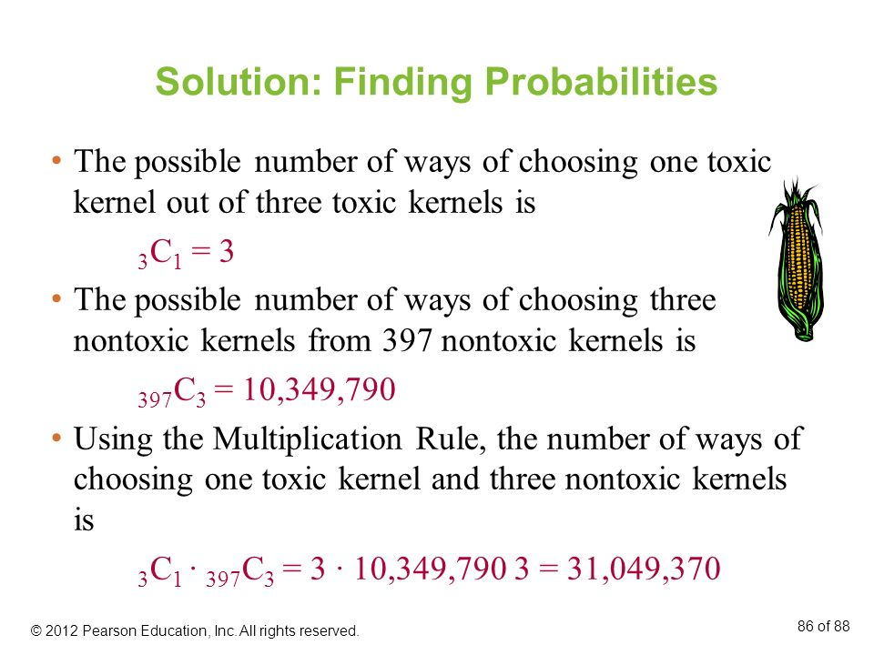 Solution: Finding Probabilities The possible number of ways of choosing one toxic kernel out of three toxic kernels is 3 C 1 = 3 The possible number o