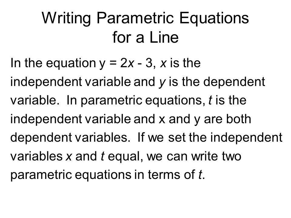 Writing Parametric Equations for a Line Given y = 2x – 3, then x = t y = 2t – 3 What about y = 4x 2 – 3.