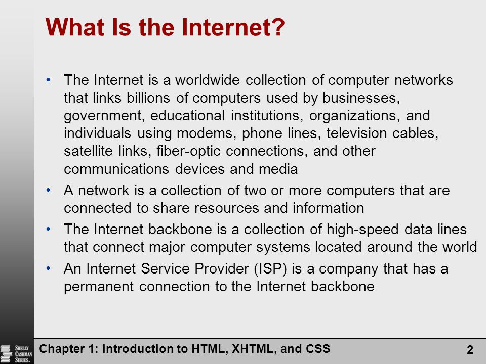 Chapter 1: Introduction to HTML, XHTML, and CSS 2 What Is the Internet? The Internet is a worldwide collection of computer networks that links billion