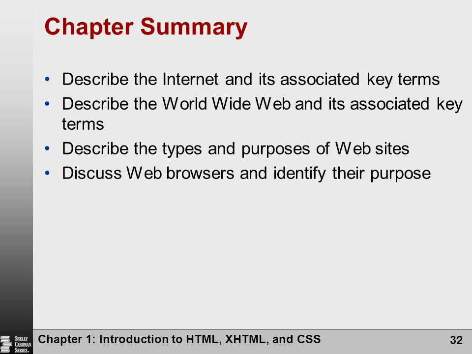 Chapter 1: Introduction to HTML, XHTML, and CSS 32 Chapter Summary Describe the Internet and its associated key terms Describe the World Wide Web and