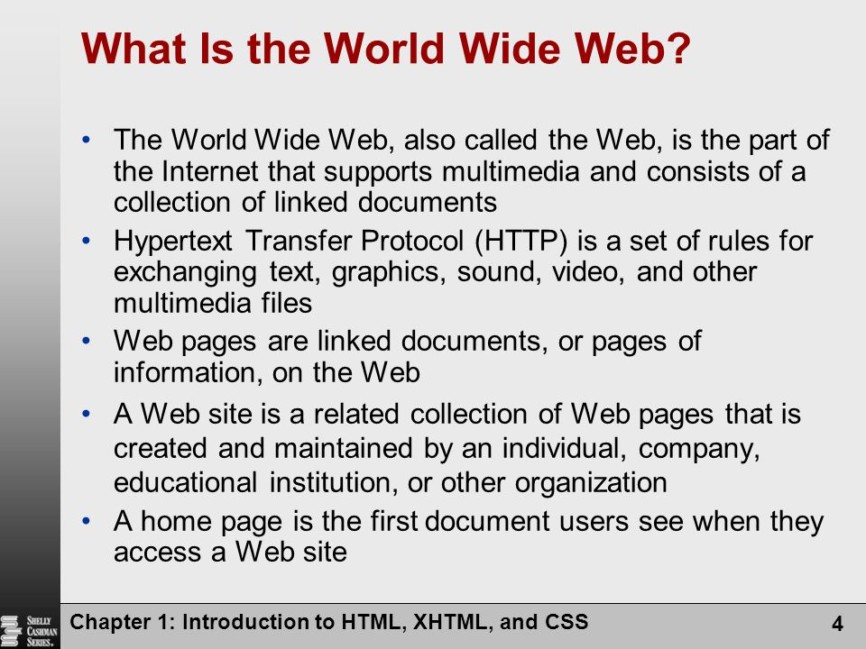 Chapter 1: Introduction to HTML, XHTML, and CSS 4 What Is the World Wide Web? The World Wide Web, also called the Web, is the part of the Internet tha