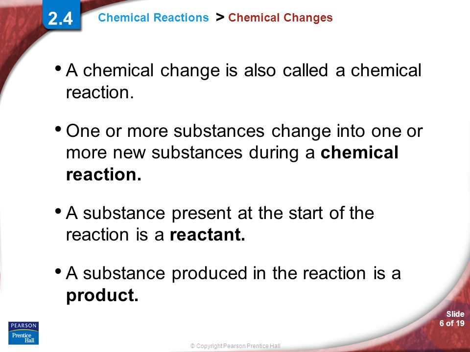 Slide 6 of 19 © Copyright Pearson Prentice Hall Chemical Reactions > Chemical Changes A chemical change is also called a chemical reaction. One or mor