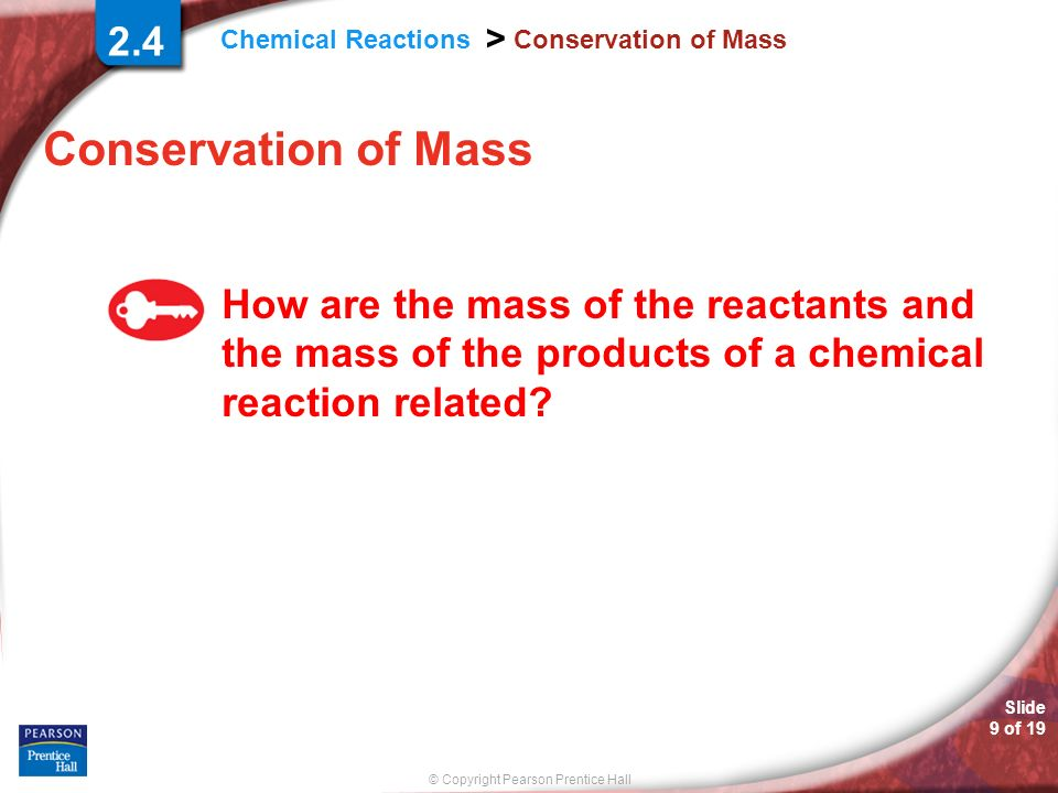 © Copyright Pearson Prentice Hall Chemical Reactions > Slide 9 of 19 Conservation of Mass 2.4 Conservation of Mass How are the mass of the reactants a