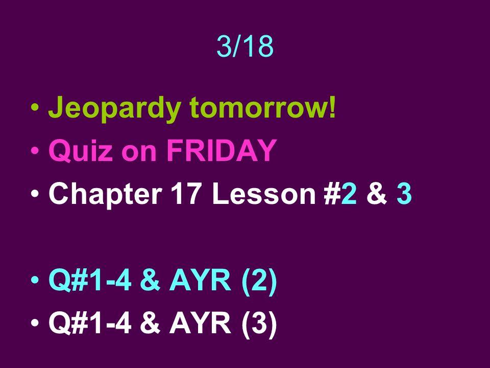 3/18 Jeopardy tomorrow! Quiz on FRIDAY Chapter 17 Lesson #2 & 3 Q#1-4 & AYR (2) Q#1-4 & AYR (3)