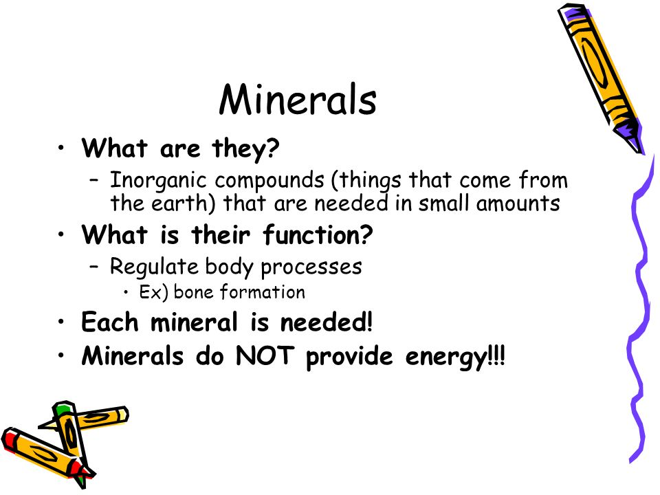 Minerals What are they? –Inorganic compounds (things that come from the earth) that are needed in small amounts What is their function? –Regulate body