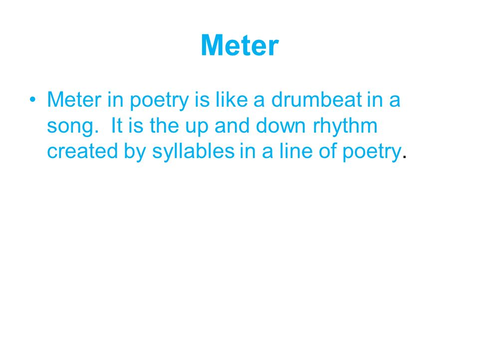 Meter Meter in poetry is like a drumbeat in a song. It is the up and down rhythm created by syllables in a line of poetry.